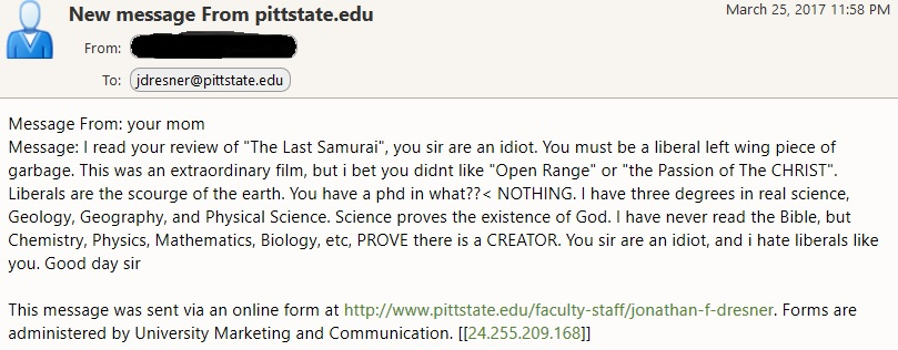 "Message From: your mom Message: I read your review of ""The Last Samurai"", you sir are an idiot. You must be a liberal left wing piece of garbage. This was an extraordinary film, but i bet you didnt like ""Open Range"" or ""the Passion of The CHRIST"". Liberals are the scourge of the earth. You have a phd in what??< NOTHING. I have three degrees in real science, Geology, Geography, and Physical Science. Science proves the existence of God. I have never read the Bible, but Chemistry, Physics, Mathematics, Biology, etc, PROVE there is a CREATOR. You sir are an idiot, and i hate liberals like you. Good day sir"